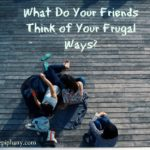 What Do Your Friends Think of Your Frugal Ways?
